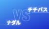 チチパスvsナダルの対戦成績とプロフィール比較